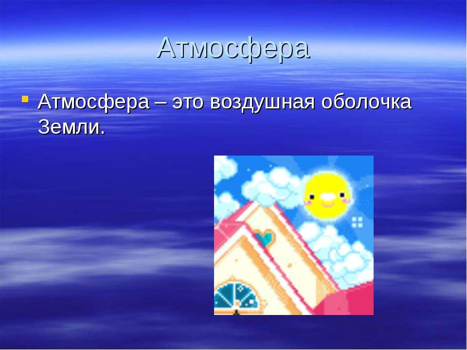 Атмосфера Атмосфера – это воздушная оболочка Земли.