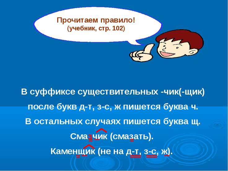 Прочитаем правило! (учебник, стр. 102) В суффиксе существительных -чик(-щик) ...