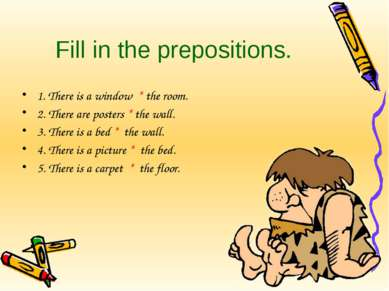 Fill in the prepositions. 1. There is a window * the room. 2. There are poste...