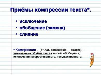 Приёмы компрессии текста*. исключение обобщение (замена) слияние * Компрессия...