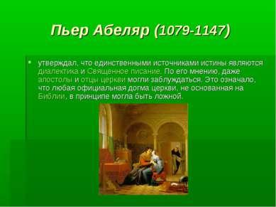 Пьер Абеляр (1079-1147) утверждал, что единственными источниками истины являю...