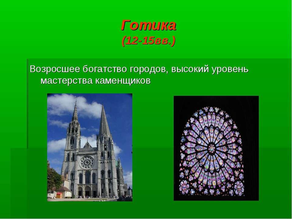 Готика (12-15вв.) Возросшее богатство городов, высокий уровень мастерства кам...