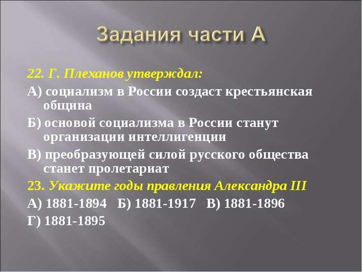 22. Г. Плеханов утверждал: А) социализм в России создаст крестьянская община ...