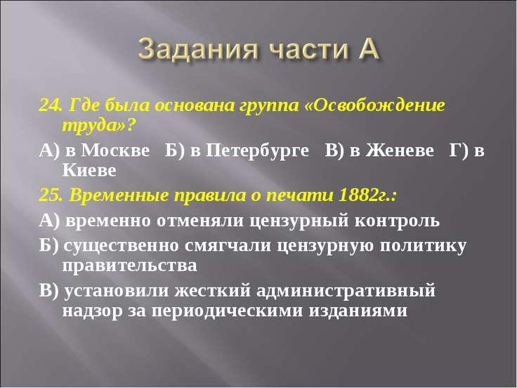 24. Где была основана группа «Освобождение труда»? А) в Москве  Б) в Петербу...
