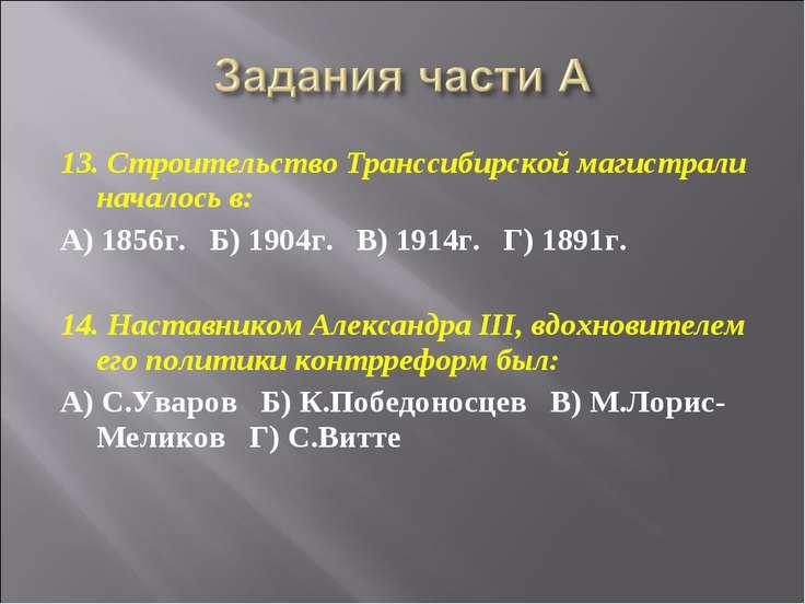 13. Строительство Транссибирской магистрали началось в: А) 1856г.  Б) 1904г....