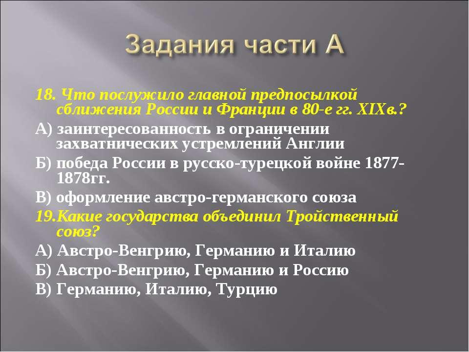 18. Что послужило главной предпосылкой сближения России и Франции в 80-е гг. ...
