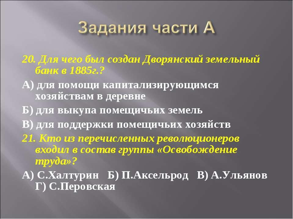 20. Для чего был создан Дворянский земельный банк в 1885г.? А) для помощи кап...