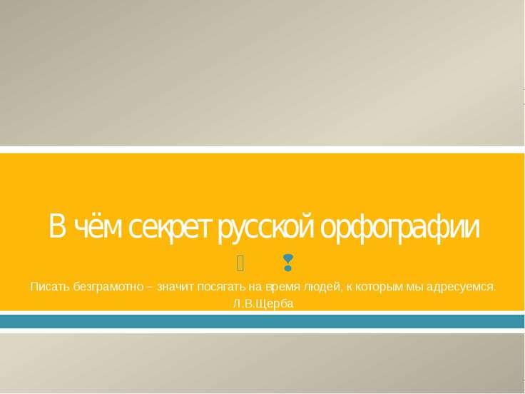 В чём секрет русской орфографии Писать безграмотно – значит посягать на время...