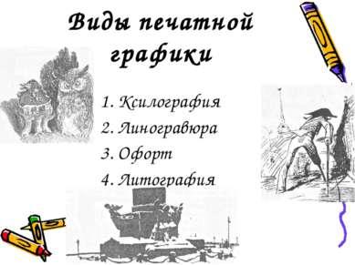 Виды печатной графики 1. Ксилография 2. Линогравюра 3. Офорт 4. Литография