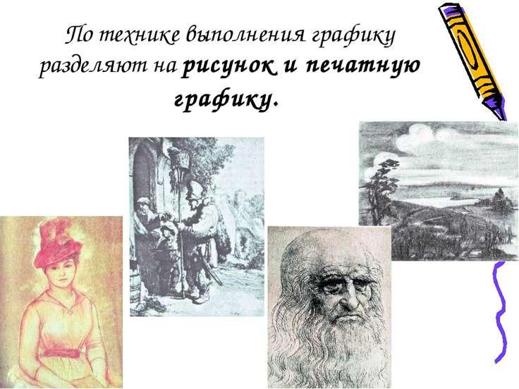 По технике выполнения графику разделяют на рисунок и печатную графику.