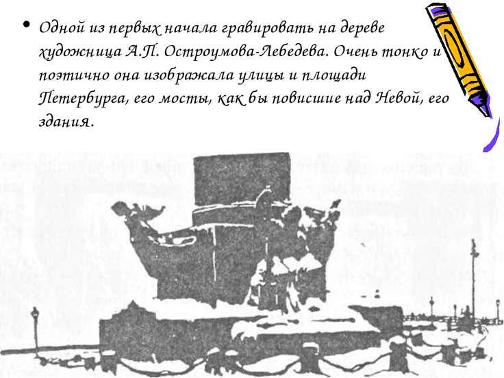 Одной из первых начала гравировать на дереве художница А.П. Остроумова-Лебеде...