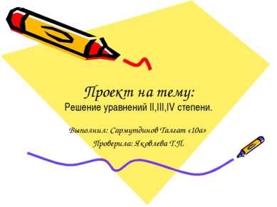Проект на тему: Решение уравнений II,III,IV степени. Выполнил: Сармутдинов Та...
