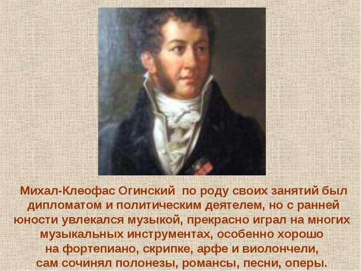 Михал-Клеофас Огинский по роду своих занятий был дипломатом и политическим де...
