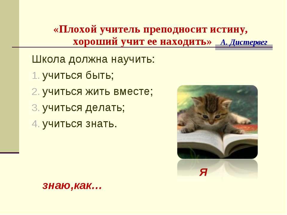 «Плохой учитель преподносит истину, хороший учит ее находить» А. Дистервег Шк...
