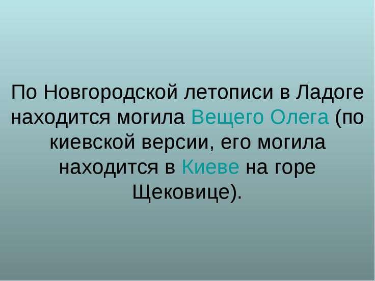 По Новгородской летописи в Ладоге находится могила Вещего Олега (по киевской ...