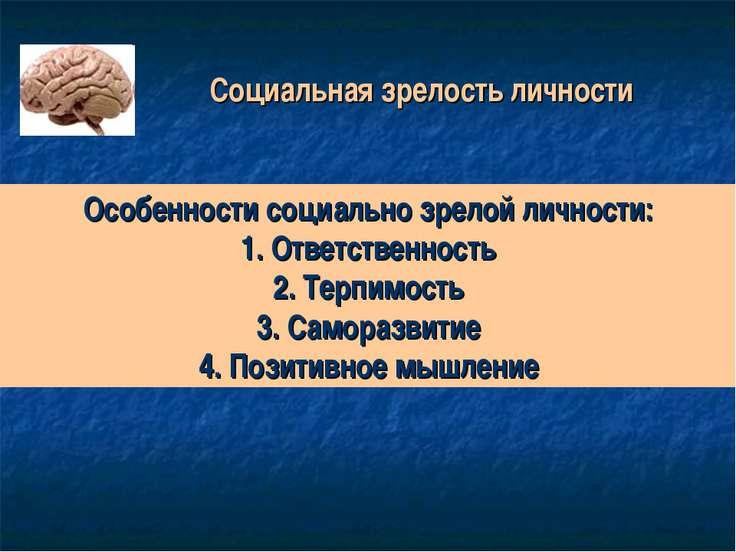 Социальная зрелость личности Особенности социально зрелой личности: 1. Ответс...