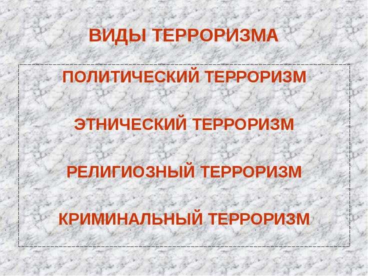 ВИДЫ ТЕРРОРИЗМА ПОЛИТИЧЕСКИЙ ТЕРРОРИЗМ ЭТНИЧЕСКИЙ ТЕРРОРИЗМ РЕЛИГИОЗНЫЙ ТЕРРО...