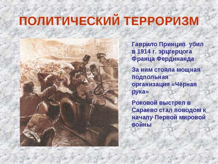 ПОЛИТИЧЕСКИЙ ТЕРРОРИЗМ Гаврило Принцип убил в 1914 г. эрцгерцога Франца Ферди...