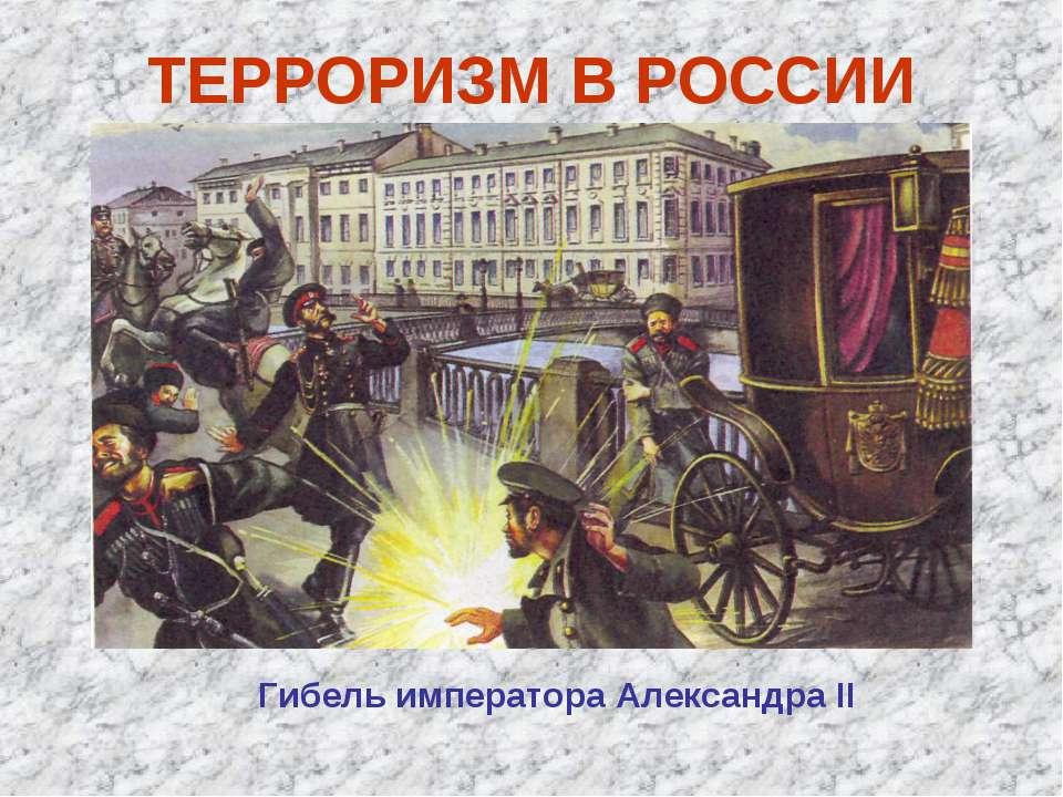ТЕРРОРИЗМ В РОССИИ Гибель императора Александра II