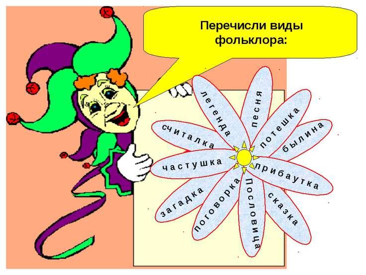 Перечисли виды фольклора: п о т е ш к а п е с н я б ы л и н а п р и б а у т к...