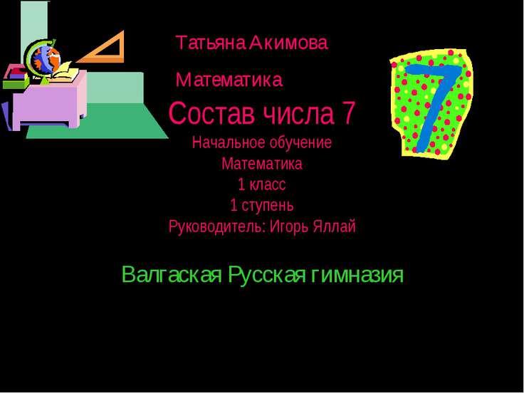 Состав числа 7 Начальное обучение Математика 1 класс 1 ступень Руководитель: ...