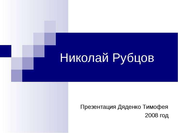 Николай Рубцов Презентация Дяденко Тимофея 2008 год