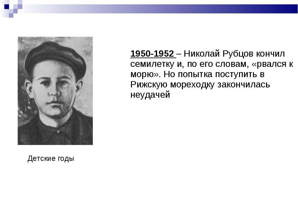 1950-1952 – Николай Рубцов кончил семилетку и, по его словам, «рвался к морю»...