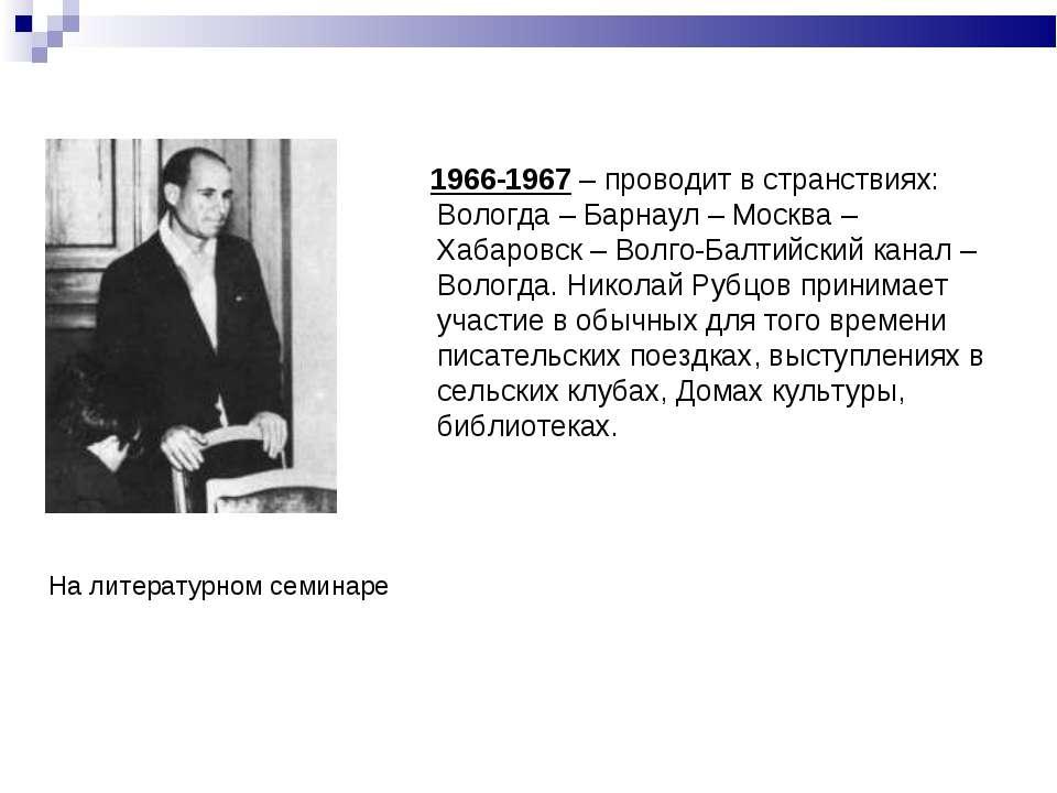 1966-1967 – проводит в странствиях: Вологда – Барнаул – Москва – Хабаровск – ...