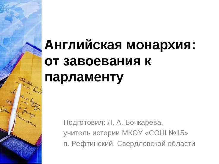 Английская монархия: от завоевания к парламенту Подготовил: Л. А. Бочкарева, ...