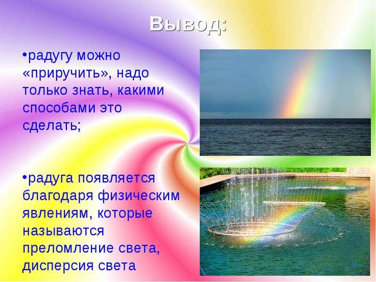 Вывод: радугу можно «приручить», надо только знать, какими способами это сдел...