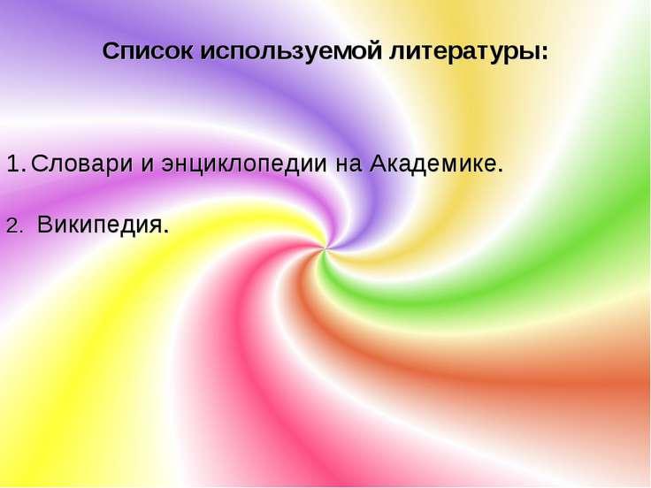Список используемой литературы: Словари и энциклопедии на Академике. Википедия.
