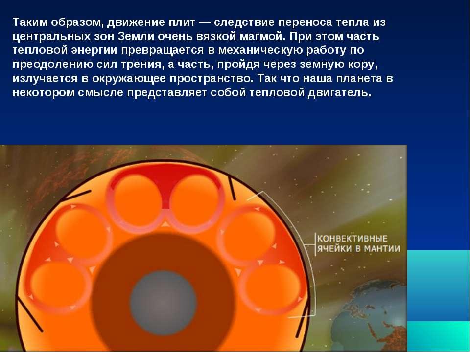 Таким образом, движение плит — следствие переноса тепла из центральных зон Зе...
