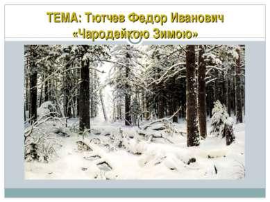 ТЕМА: Тютчев Федор Иванович «Чародейкою Зимою»
