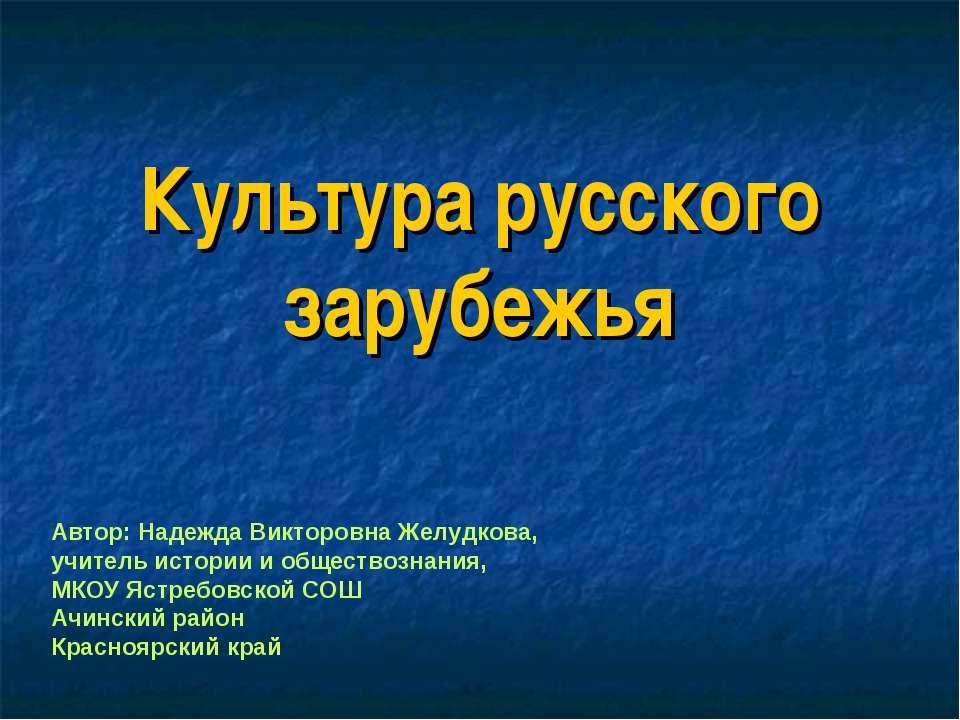 Культура русского зарубежья Автор: Надежда Викторовна Желудкова, учитель исто...