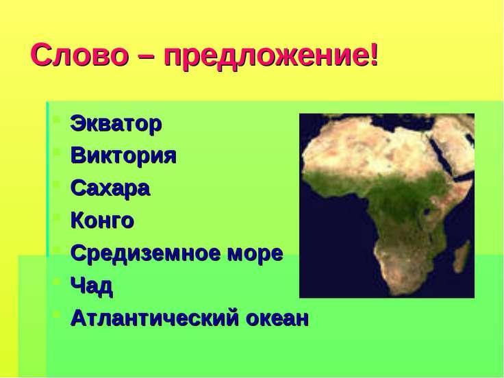 Слово – предложение! Экватор Виктория Сахара Конго Средиземное море Чад Атлан...