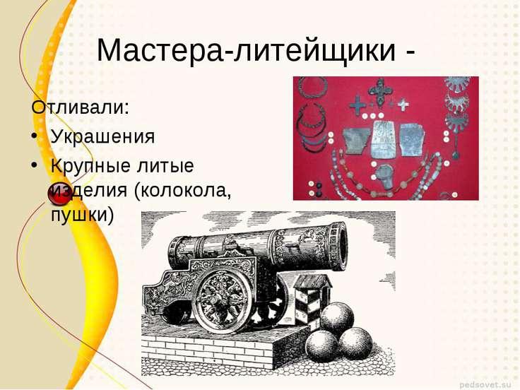Мастера-литейщики - Отливали: Украшения Крупные литые изделия (колокола, пушки)