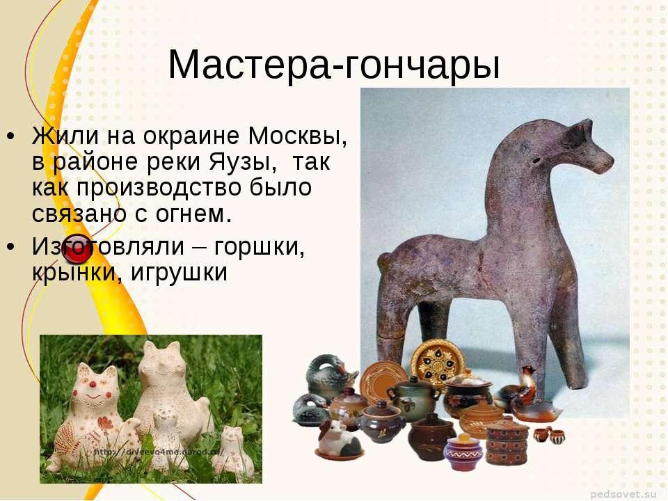Мастера-гончары Жили на окраине Москвы, в районе реки Яузы, так как производс...