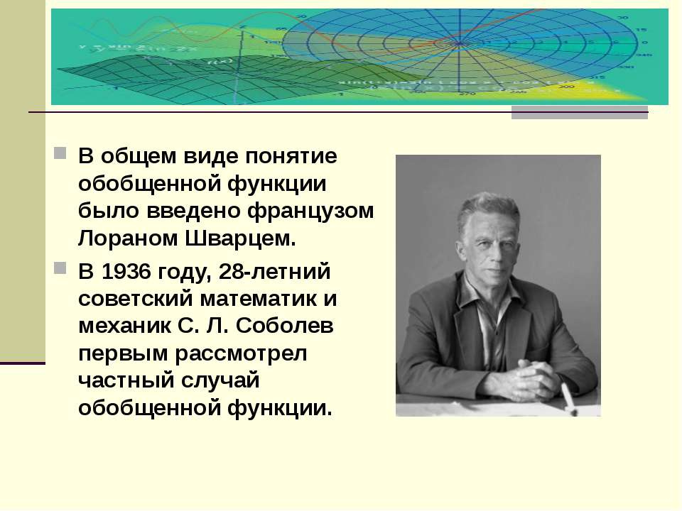 В общем виде понятие обобщенной функции было введено французом Лораном Шварце...