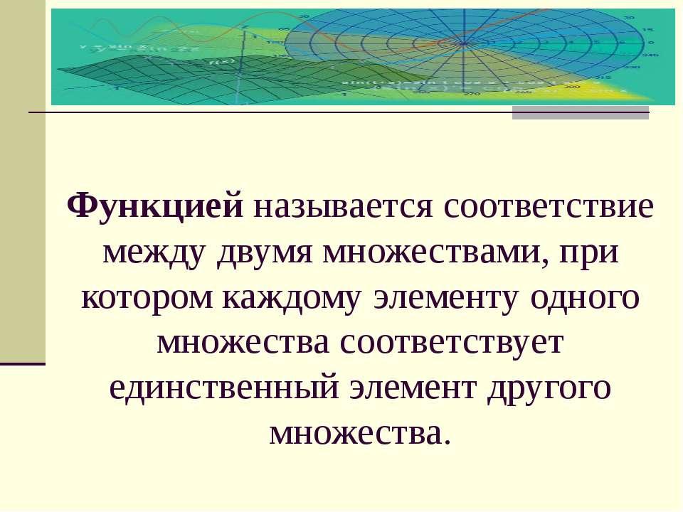 Функцией называется соответствие между двумя множествами, при котором каждому...