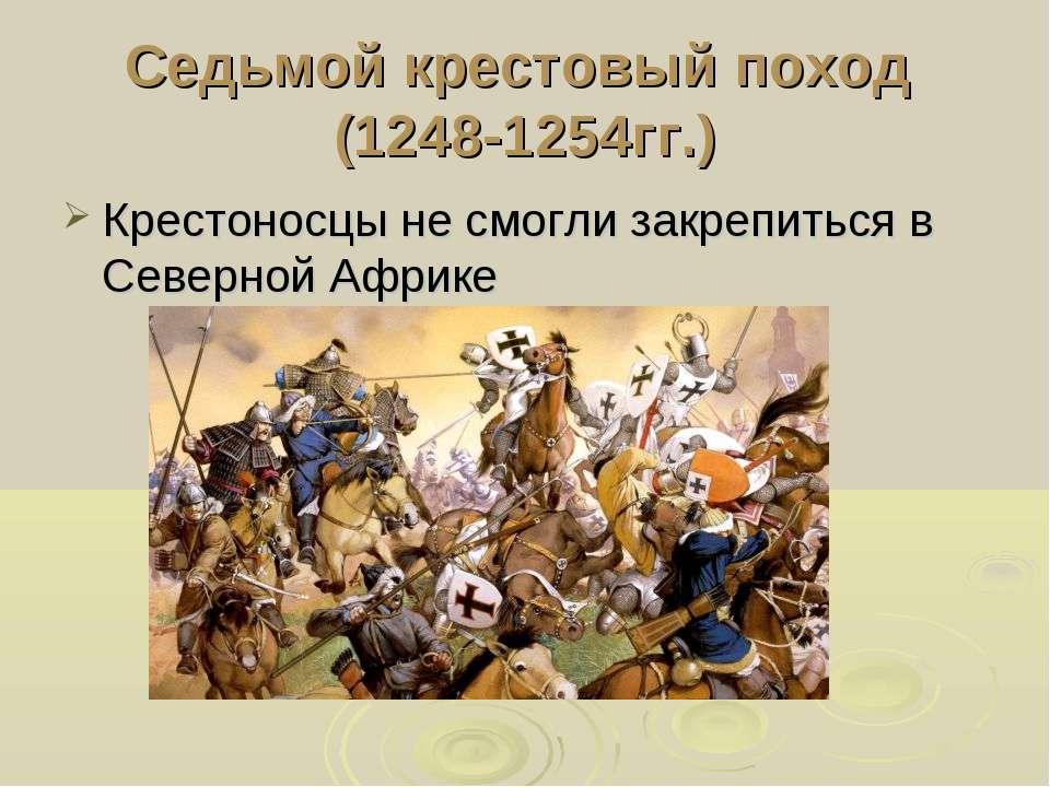 Седьмой крестовый поход (1248-1254гг.) Крестоносцы не смогли закрепиться в Се...