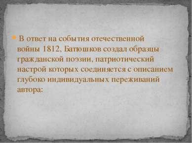 В ответ на события отечественной войны1812, Батюшков создал образцы гражданс...