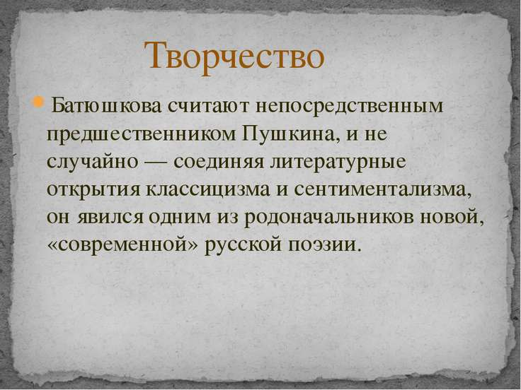 Батюшкова считают непосредственным предшественникомПушкина, и не случайно— ...