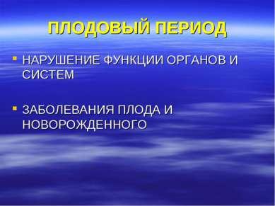 ПЛОДОВЫЙ ПЕРИОД НАРУШЕНИЕ ФУНКЦИИ ОРГАНОВ И СИСТЕМ ЗАБОЛЕВАНИЯ ПЛОДА И НОВОРО...