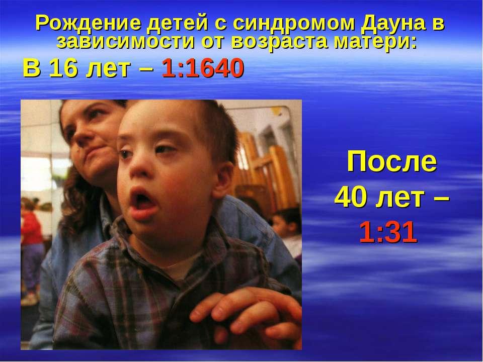 Рождение детей с синдромом Дауна в зависимости от возраста матери: В 16 лет –...