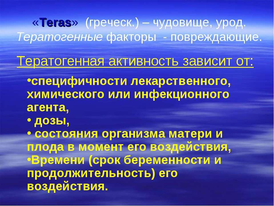 «Teras» (греческ.) – чудовище, урод. Тератогенные факторы - повреждающие. Тер...