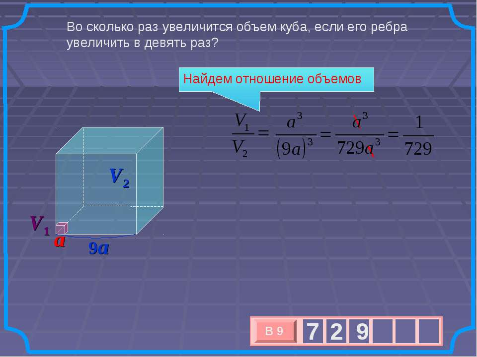 Во сколько раз увеличится объем куба, если его ребра увеличить в девять раз? ...