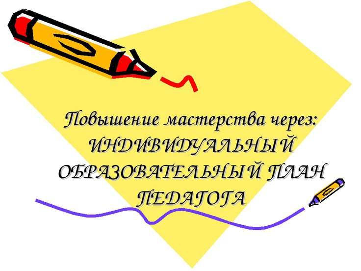 Повышение мастерства через: ИНДИВИДУАЛЬНЫЙ ОБРАЗОВАТЕЛЬНЫЙ ПЛАН ПЕДАГОГА