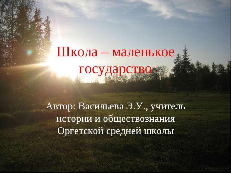 Школа – маленькое государство Автор: Васильева Э.У., учитель истории и общест...