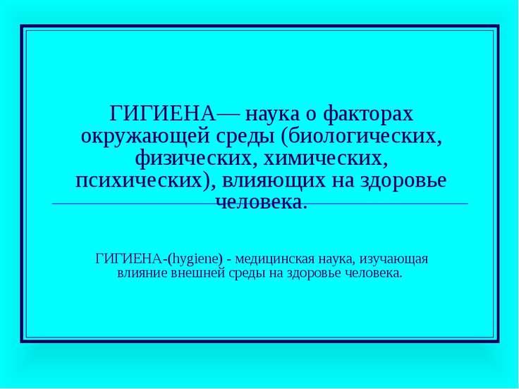 ГИГИЕНА— наука о факторах окружающей среды (биологических, физических, химиче...