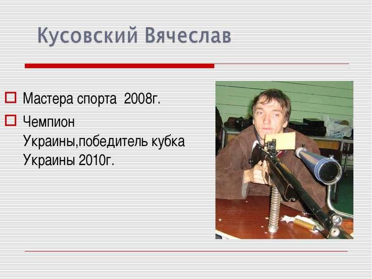 Мастера спорта 2008г. Чемпион Украины,победитель кубка Украины 2010г.